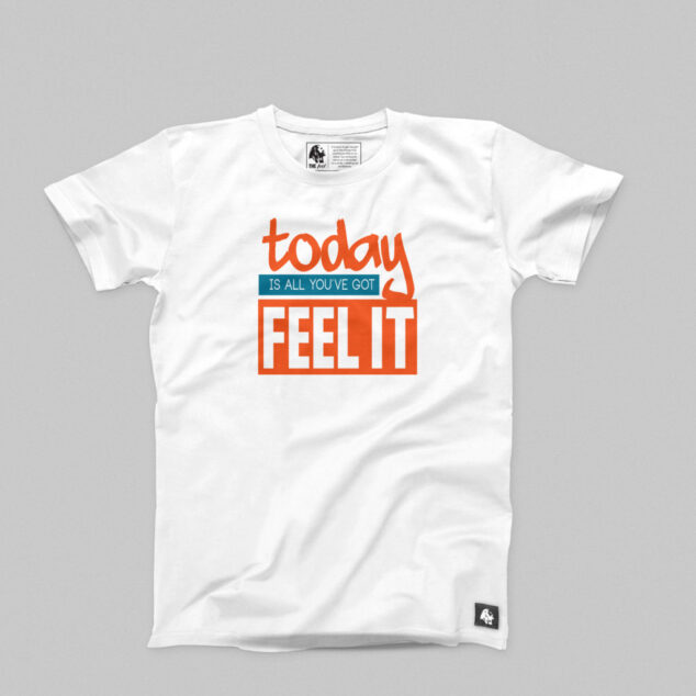 Today Is All You've Got FEEL IT